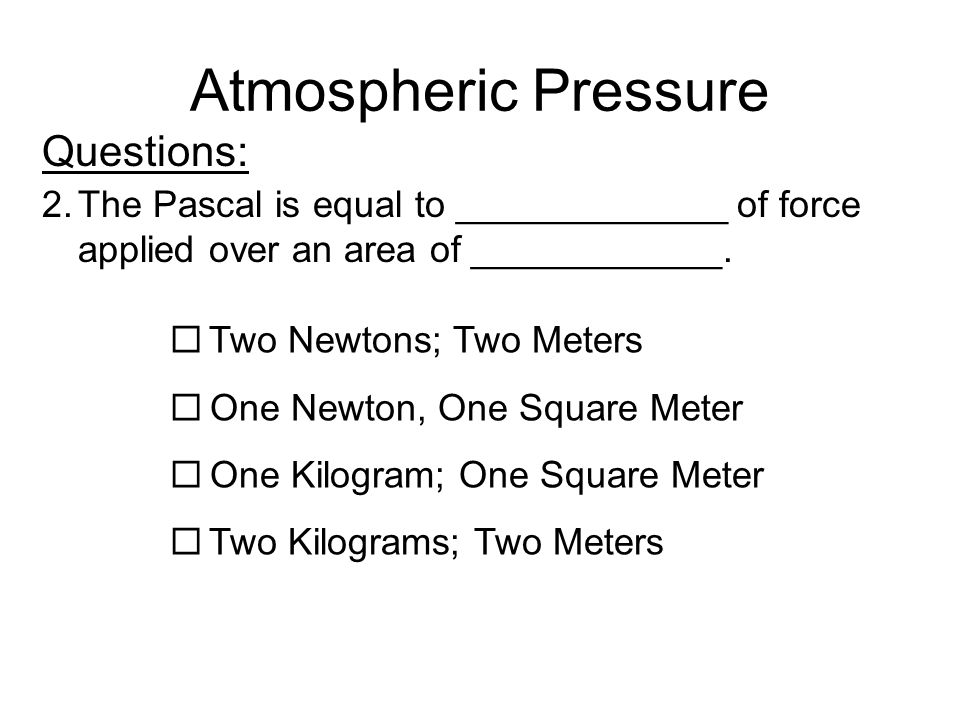 Atmospheric Pressure Questions: 2.The Pascal is equal to _____________ of force applied over an area of ____________.