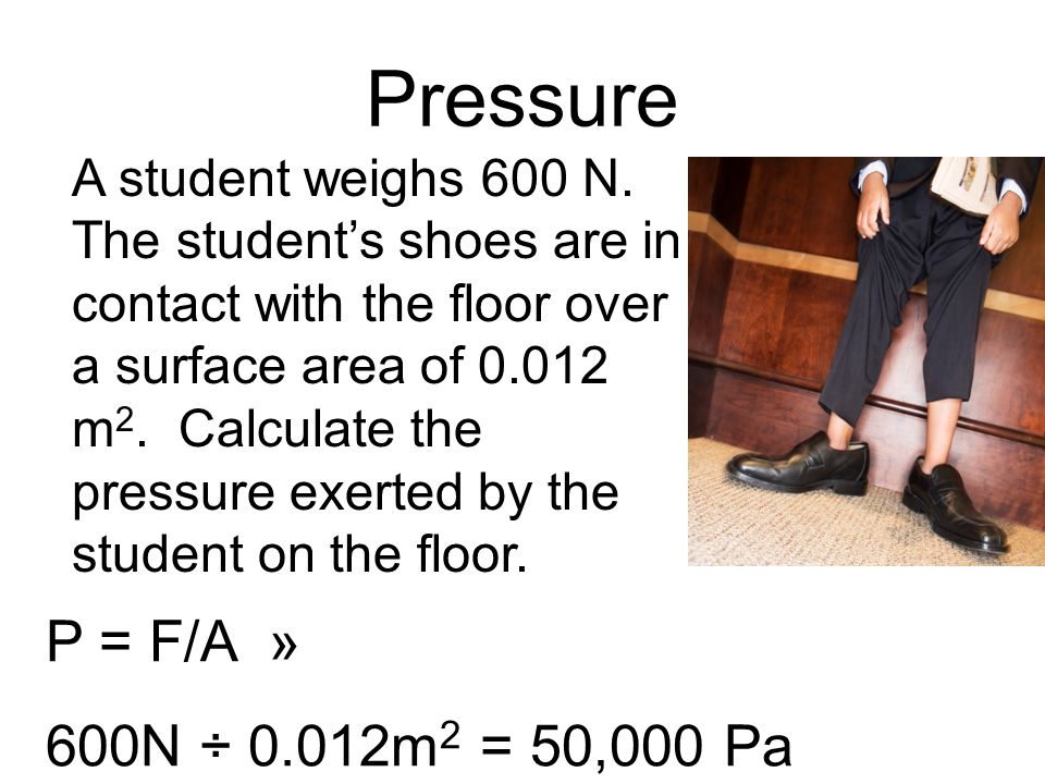 Pressure P = F/A » 600N ÷ 0.012m 2 = 50,000 Pa A student weighs 600 N. The students shoes are in contact with the floor over a surface area of 0.012 m
