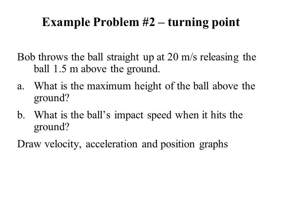 Example Problem #2 – turning point Bob throws the ball straight up at 20 m/s releasing the ball 1.5 m above the ground. a.What is the maximum height o