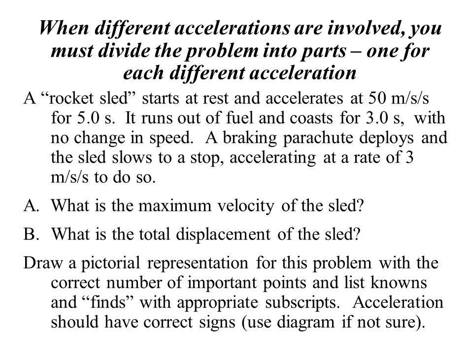 When different accelerations are involved, you must divide the problem into parts – one for each different acceleration A rocket sled starts at rest a