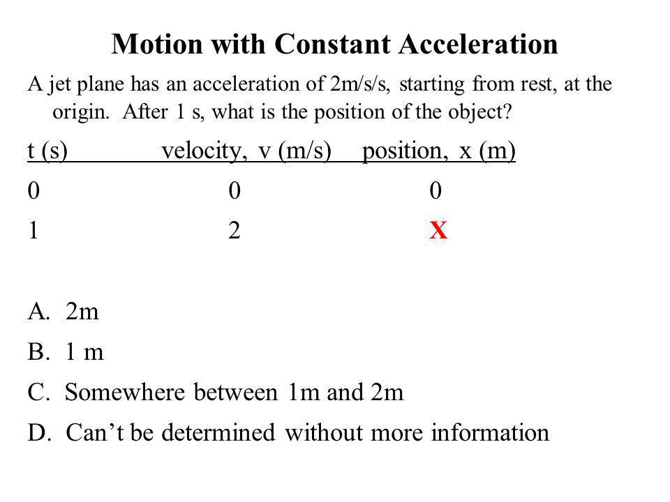 Motion with Constant Acceleration A jet plane has an acceleration of 2m/s/s, starting from rest, at the origin. After 1 s, what is the position of the
