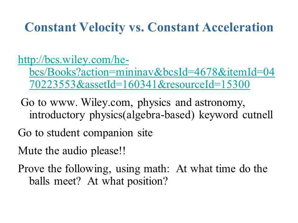 Constant Velocity vs. Constant Acceleration http://bcs.wiley.com/he- bcs/Books?action=mininav&bcsId=4678&itemId=04 70223553&assetId=160341&resourceId=
