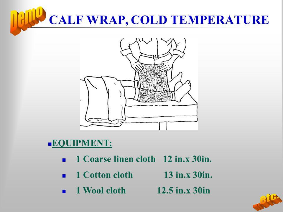 CALF WRAP, COLD TEMPERATURE EQUIPMENT: 1 Coarse linen cloth 12 in.x 30in. 1 Cotton cloth 13 in.x 30in. 1 Wool cloth 12.5 in.x 30in