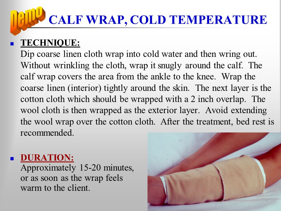 CALF WRAP, COLD TEMPERATURE TECHNIQUE: Dip coarse linen cloth wrap into cold water and then wring out. Without wrinkling the cloth, wrap it snugly aro