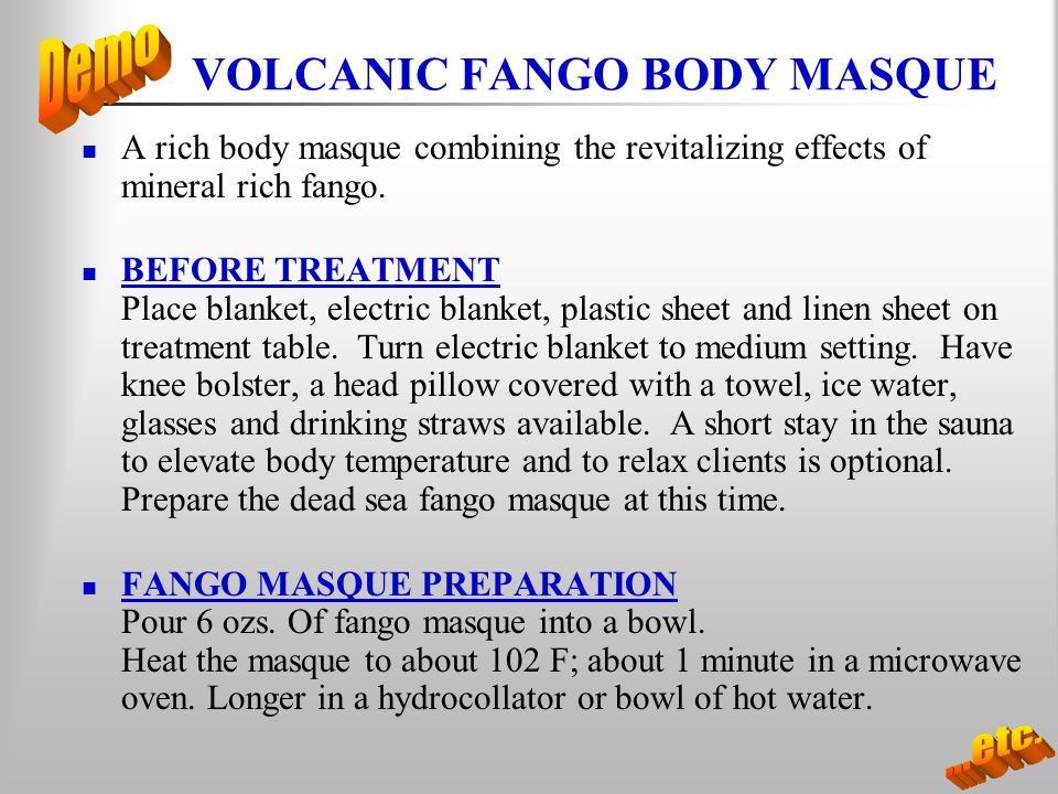 VOLCANIC FANGO BODY MASQUE A rich body masque combining the revitalizing effects of mineral rich fango. BEFORE TREATMENT Place blanket, electric blank