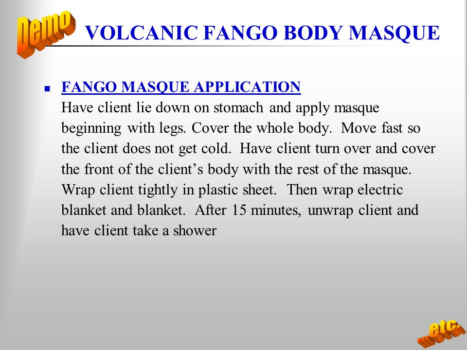 VOLCANIC FANGO BODY MASQUE FANGO MASQUE APPLICATION Have client lie down on stomach and apply masque beginning with legs. Cover the whole body. Move f