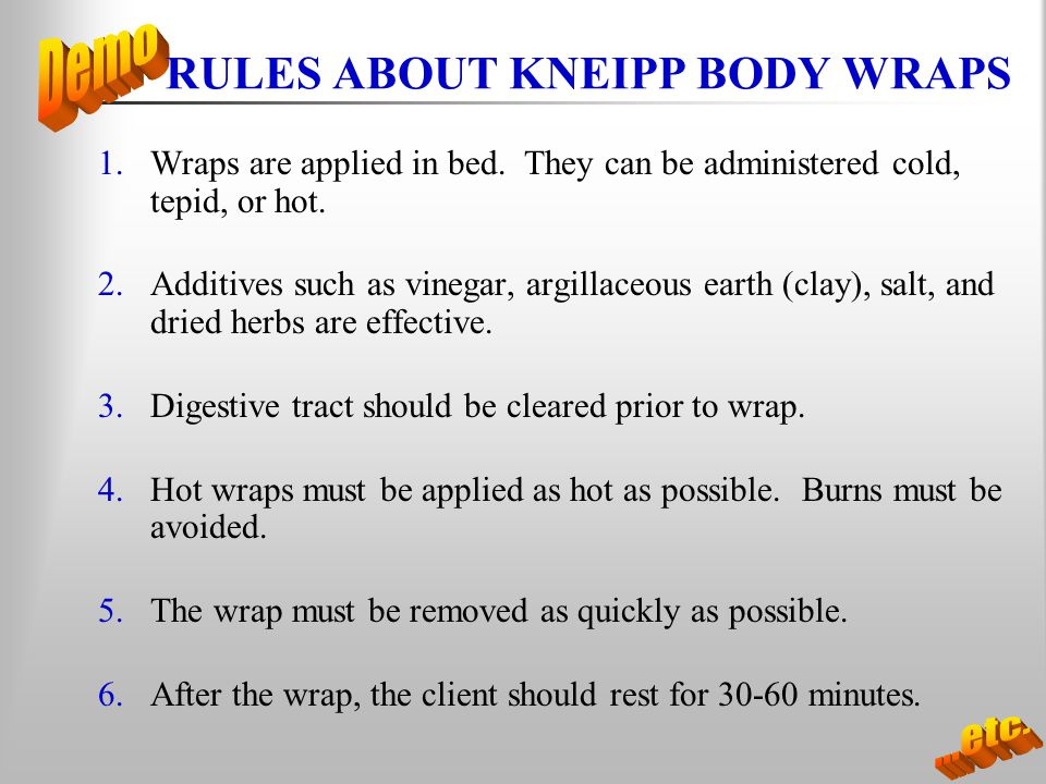 RULES ABOUT KNEIPP BODY WRAPS 1.Wraps are applied in bed. They can be administered cold, tepid, or hot. 2.Additives such as vinegar, argillaceous eart
