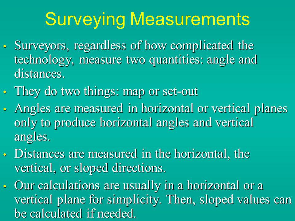 Surveying Measurements Surveyors, regardless of how complicated the technology, measure two quantities: angle and distances. Surveyors, regardless of
