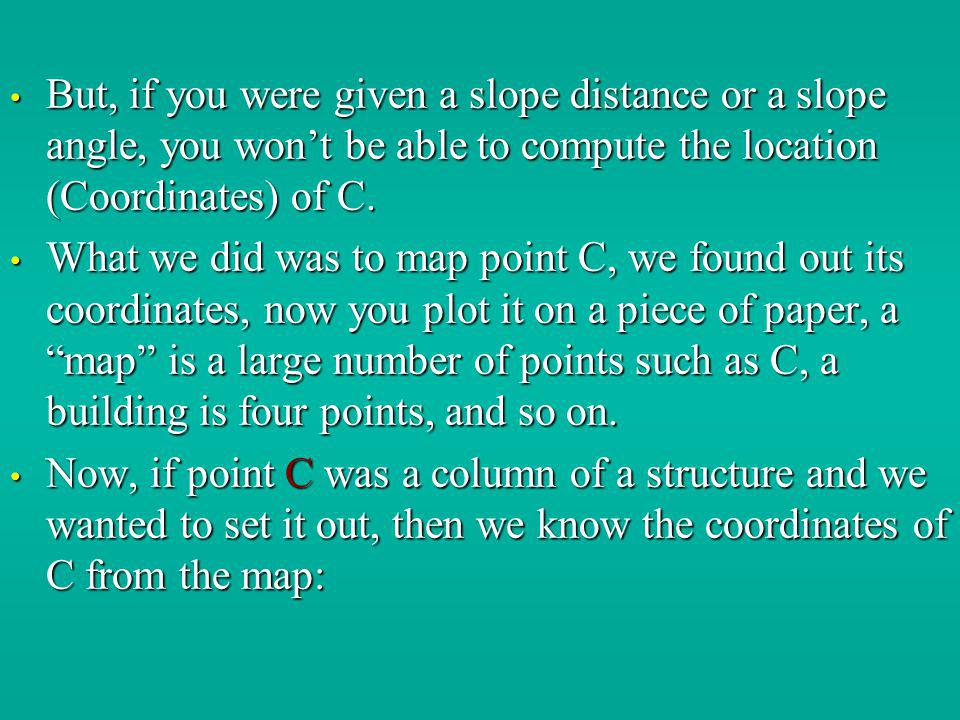 But, if you were given a slope distance or a slope angle, you wont be able to compute the location (Coordinates) of C. But, if you were given a slope