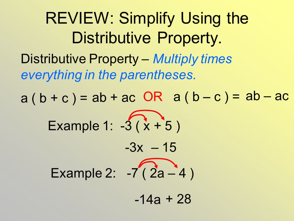 REVIEW: Simplify Using the Distributive Property. Distributive Property – Multiply times everything in the parentheses. a ( b + c ) = ab + ac Example