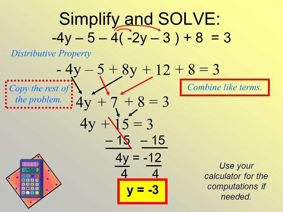 Simplify and SOLVE: -4y – 5 – 4( -2y – 3 ) + 8 = 3 + 8y + 12 - 4y – 5 + 8 = 3 4y + 7 + 8 = 3 + 15 = 3 4y Distributive Property Copy the rest of the pr