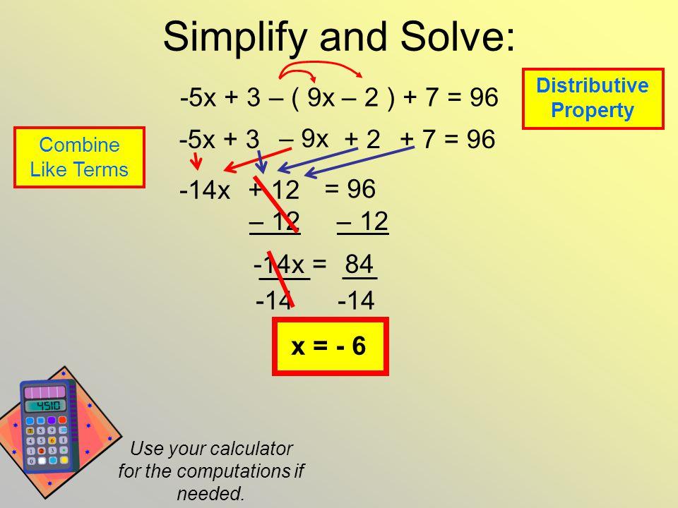 Simplify and Solve: -5x + 3 – ( 9x – 2 ) + 7 = 96 – 9x + 2 -5x + 3 + 7 = 96 Distributive Property Combine Like Terms -14x+ 12 = 96 – 12 -14x = 84 -14