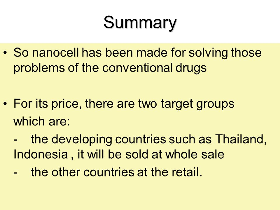 Summary So nanocell has been made for solving those problems of the conventional drugs For its price, there are two target groups which are: -the deve