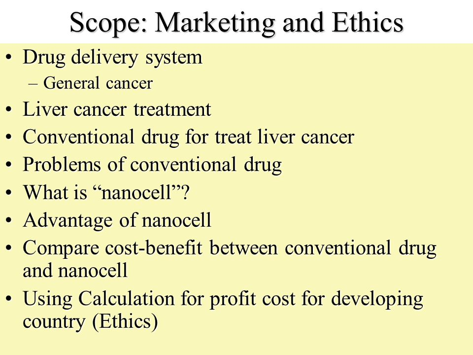Scope: Marketing and Ethics Drug delivery systemDrug delivery system –General cancer Liver cancer treatmentLiver cancer treatment Conventional drug fo