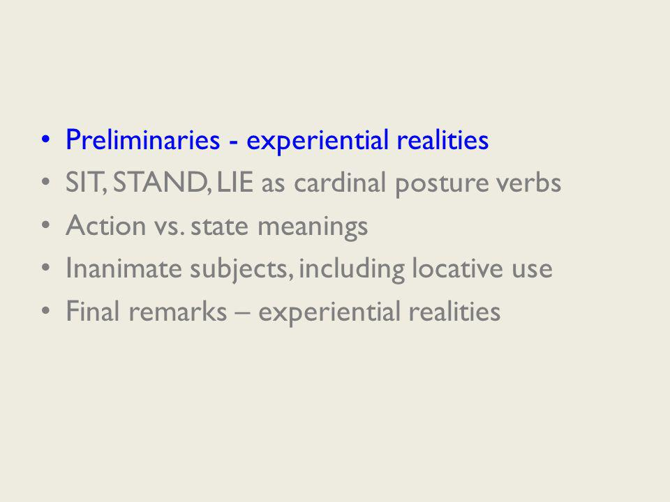 Preliminaries - experiential realities SIT, STAND, LIE as cardinal posture verbs Action vs.