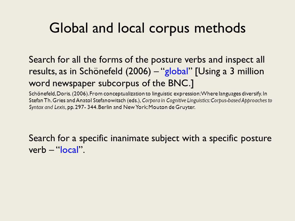 Global and local corpus methods Search for all the forms of the posture verbs and inspect all results, as in Schönefeld (2006) – global [Using a 3 million word newspaper subcorpus of the BNC.] Schönefeld, Doris.
