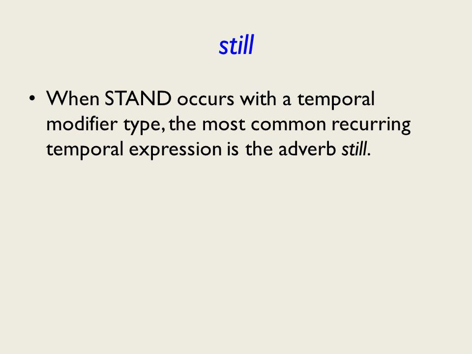 still When STAND occurs with a temporal modifier type, the most common recurring temporal expression is the adverb still.