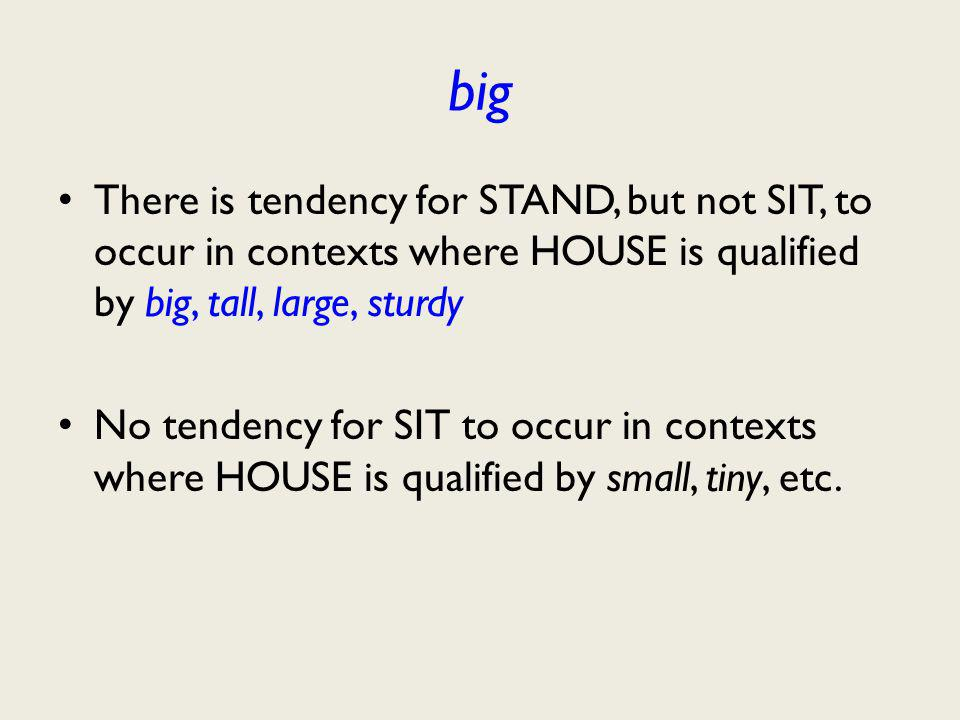 big There is tendency for STAND, but not SIT, to occur in contexts where HOUSE is qualified by big, tall, large, sturdy No tendency for SIT to occur in contexts where HOUSE is qualified by small, tiny, etc.