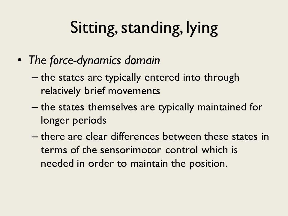 Sitting, standing, lying The force-dynamics domain – the states are typically entered into through relatively brief movements – the states themselves are typically maintained for longer periods – there are clear differences between these states in terms of the sensorimotor control which is needed in order to maintain the position.
