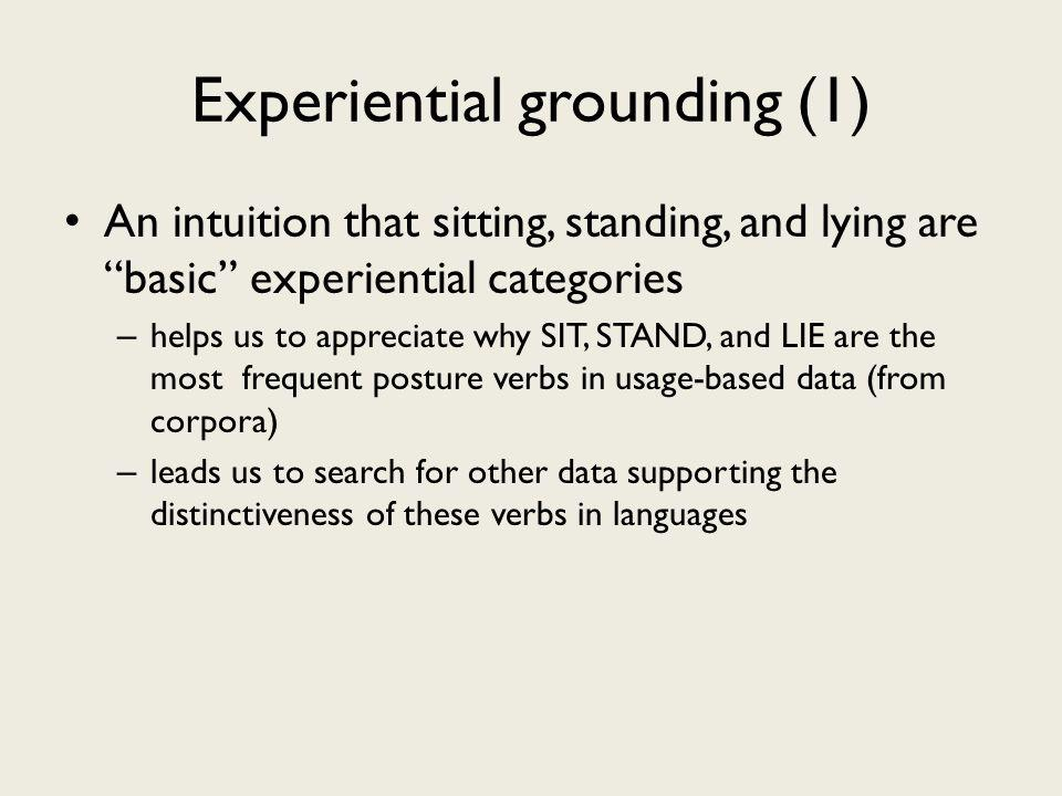 Experiential grounding (1) An intuition that sitting, standing, and lying are basic experiential categories – helps us to appreciate why SIT, STAND, and LIE are the most frequent posture verbs in usage-based data (from corpora) – leads us to search for other data supporting the distinctiveness of these verbs in languages