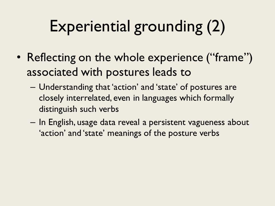 Experiential grounding (2) Reflecting on the whole experience (frame) associated with postures leads to – Understanding that action and state of postures are closely interrelated, even in languages which formally distinguish such verbs – In English, usage data reveal a persistent vagueness about action and state meanings of the posture verbs