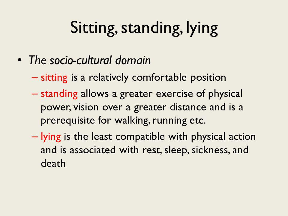 Sitting, standing, lying The socio-cultural domain – sitting is a relatively comfortable position – standing allows a greater exercise of physical power, vision over a greater distance and is a prerequisite for walking, running etc.