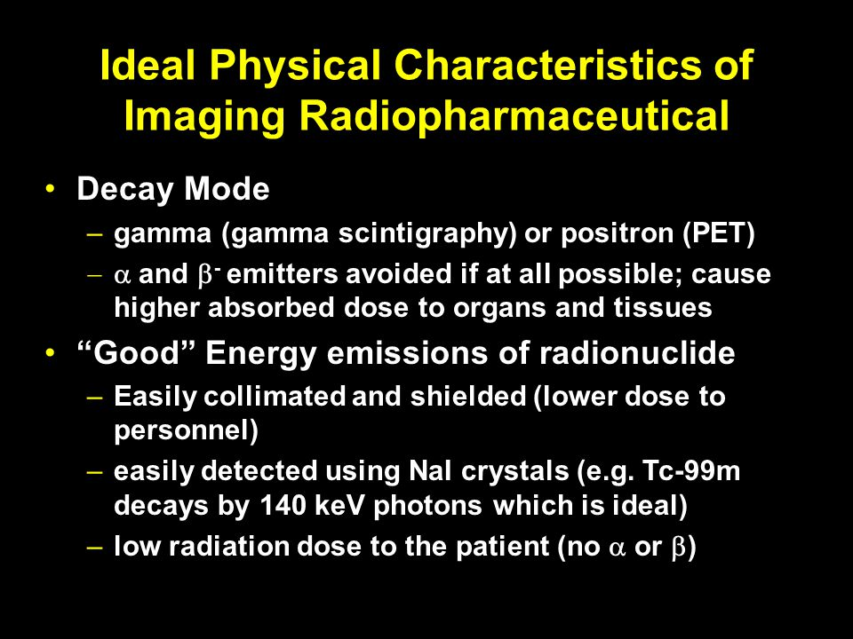 Ideal Physical Characteristics of Imaging Radiopharmaceutical Decay Mode –gamma (gamma scintigraphy) or positron (PET) and - emitters avoided if at al