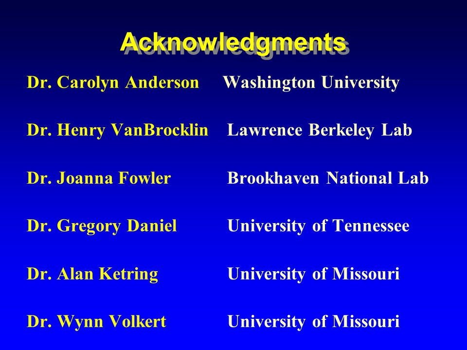 Acknowledgments Dr. Carolyn Anderson Washington University Dr. Henry VanBrocklin Lawrence Berkeley Lab Dr. Joanna Fowler Brookhaven National Lab Dr. G