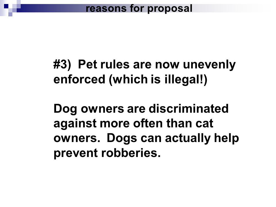reasons for proposal #3) Pet rules are now unevenly enforced (which is illegal!) Dog owners are discriminated against more often than cat owners. Dogs
