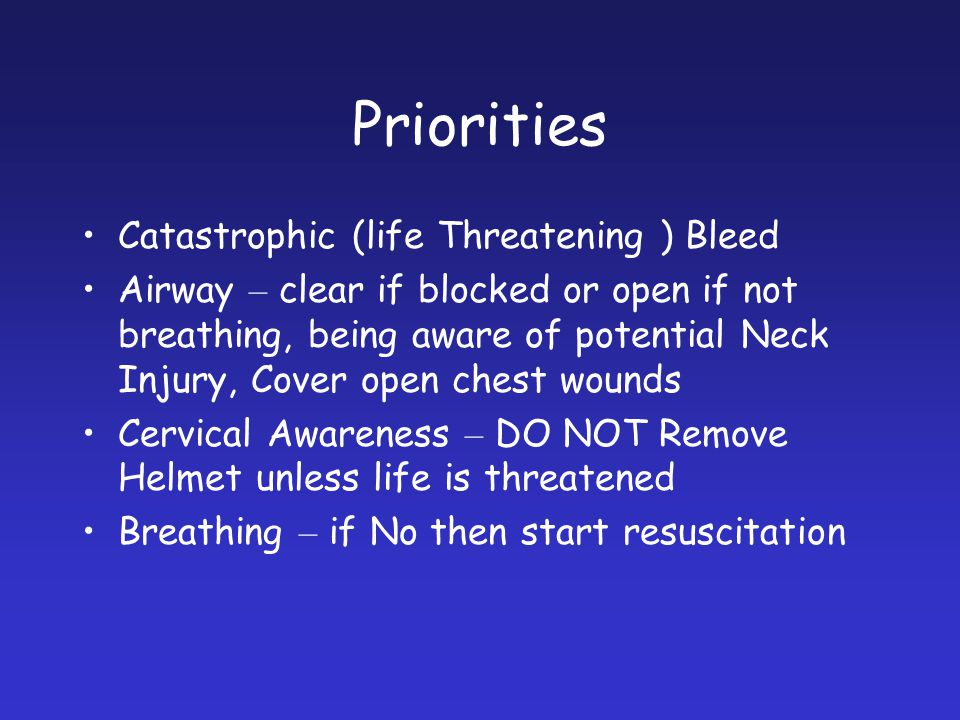 Priorities Catastrophic (life Threatening ) Bleed Airway – clear if blocked or open if not breathing, being aware of potential Neck Injury, Cover open