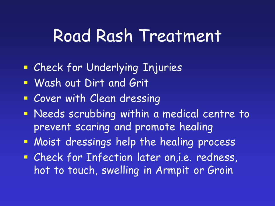 Road Rash Treatment Check for Underlying Injuries Wash out Dirt and Grit Cover with Clean dressing Needs scrubbing within a medical centre to prevent