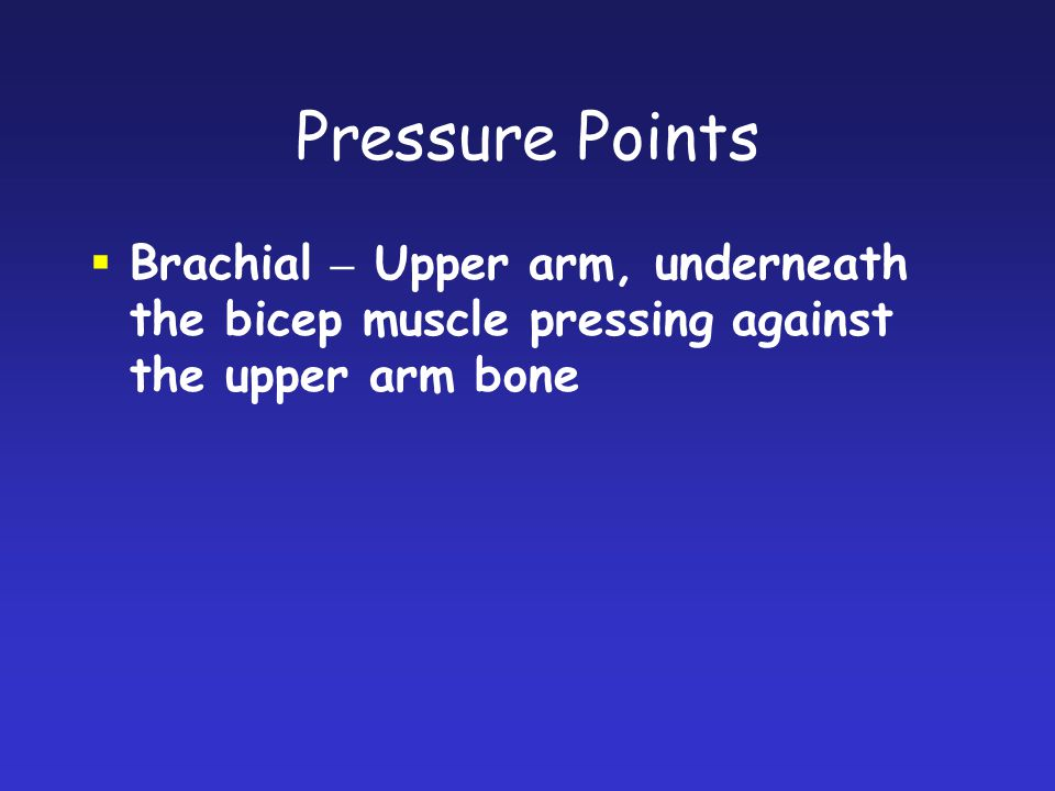 Pressure Points Brachial – Upper arm, underneath the bicep muscle pressing against the upper arm bone