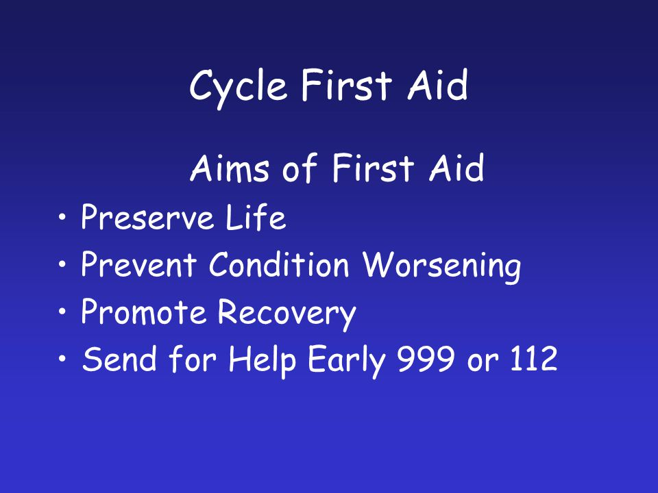 Aims of First Aid Preserve Life Prevent Condition Worsening Promote Recovery Send for Help Early 999 or 112