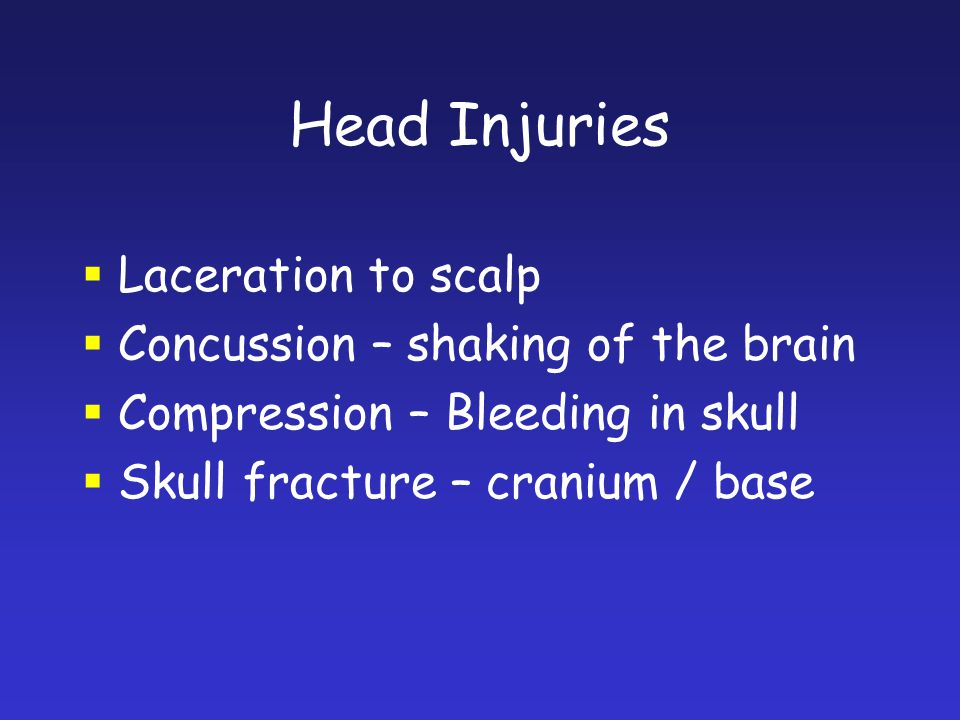 Head Injuries Laceration to scalp Concussion – shaking of the brain Compression – Bleeding in skull Skull fracture – cranium / base
