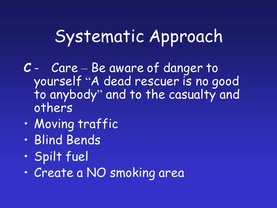 Systematic Approach C-Care – Be aware of danger to yourself A dead rescuer is no good to anybody and to the casualty and others Moving traffic Blind B