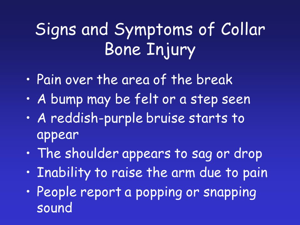 Signs and Symptoms of Collar Bone Injury Pain over the area of the break A bump may be felt or a step seen A reddish-purple bruise starts to appear Th