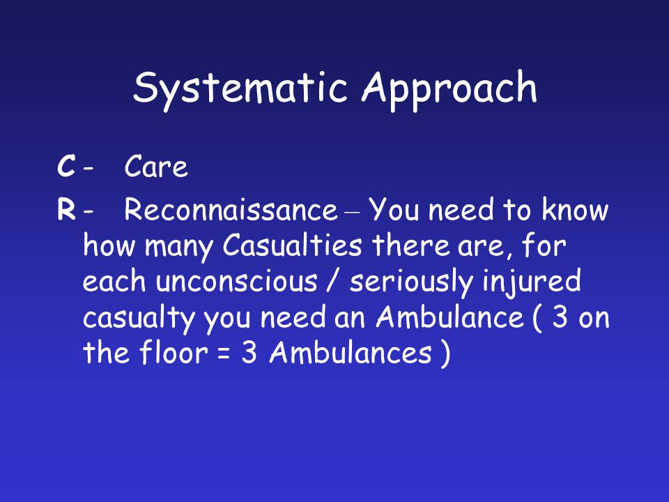 Systematic Approach C-Care R-Reconnaissance – You need to know how many Casualties there are, for each unconscious / seriously injured casualty you ne
