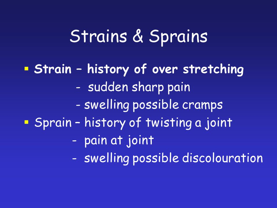 Strains & Sprains Strain – history of over stretching - sudden sharp pain - swelling possible cramps Sprain – history of twisting a joint - pain at jo