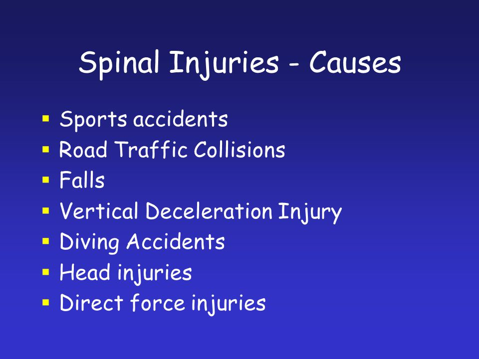 Spinal Injuries - Causes Sports accidents Road Traffic Collisions Falls Vertical Deceleration Injury Diving Accidents Head injuries Direct force injur