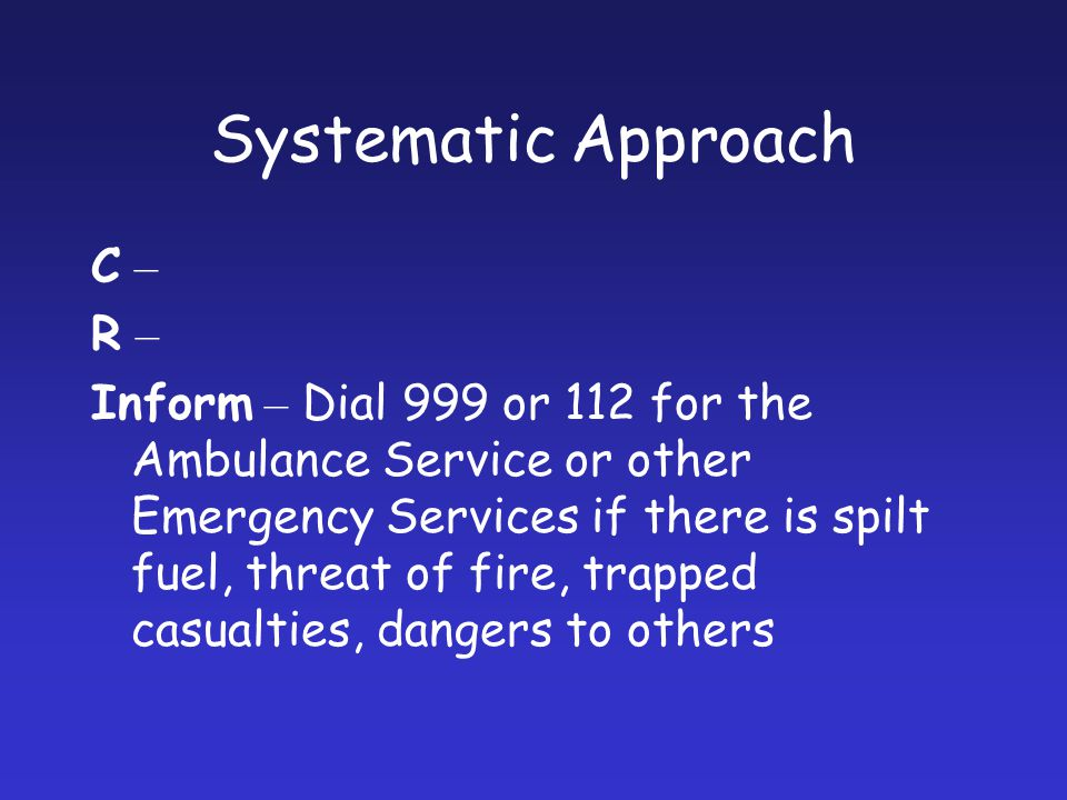 Systematic Approach C – R – Inform – Dial 999 or 112 for the Ambulance Service or other Emergency Services if there is spilt fuel, threat of fire, tra