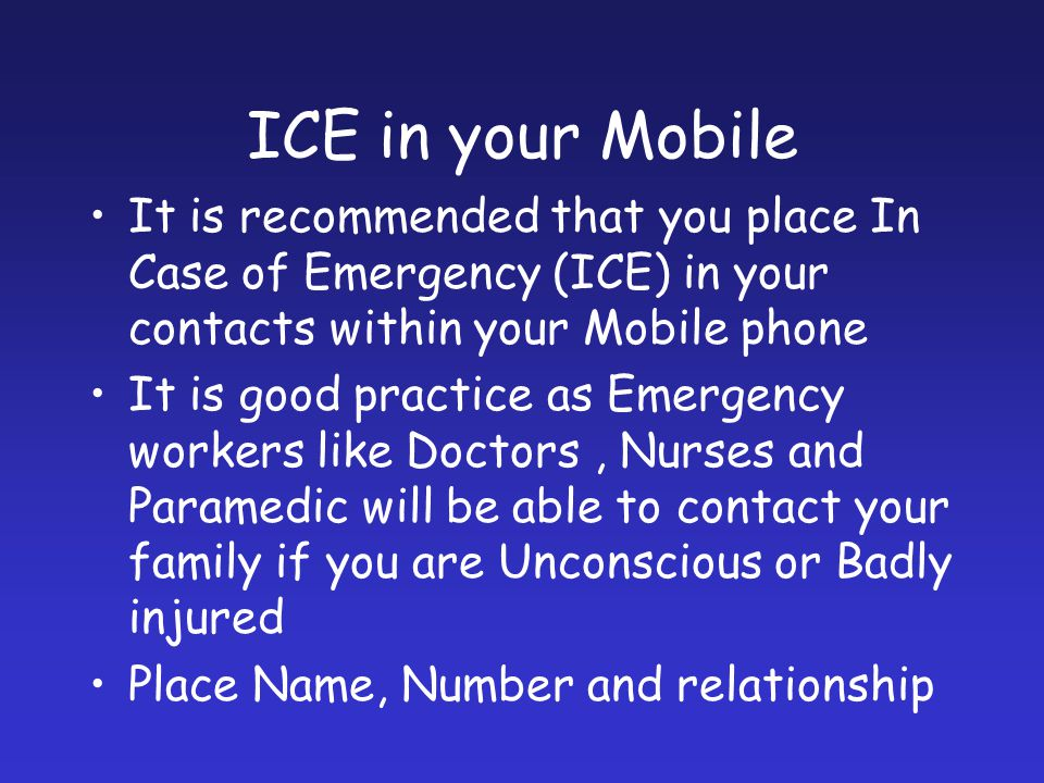 ICE in your Mobile It is recommended that you place In Case of Emergency (ICE) in your contacts within your Mobile phone It is good practice as Emerge