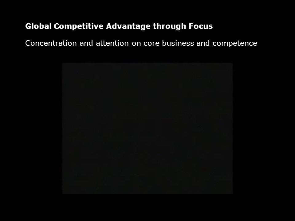 Global Competitive Advantage through Focus Concentration and attention on core business and competence
