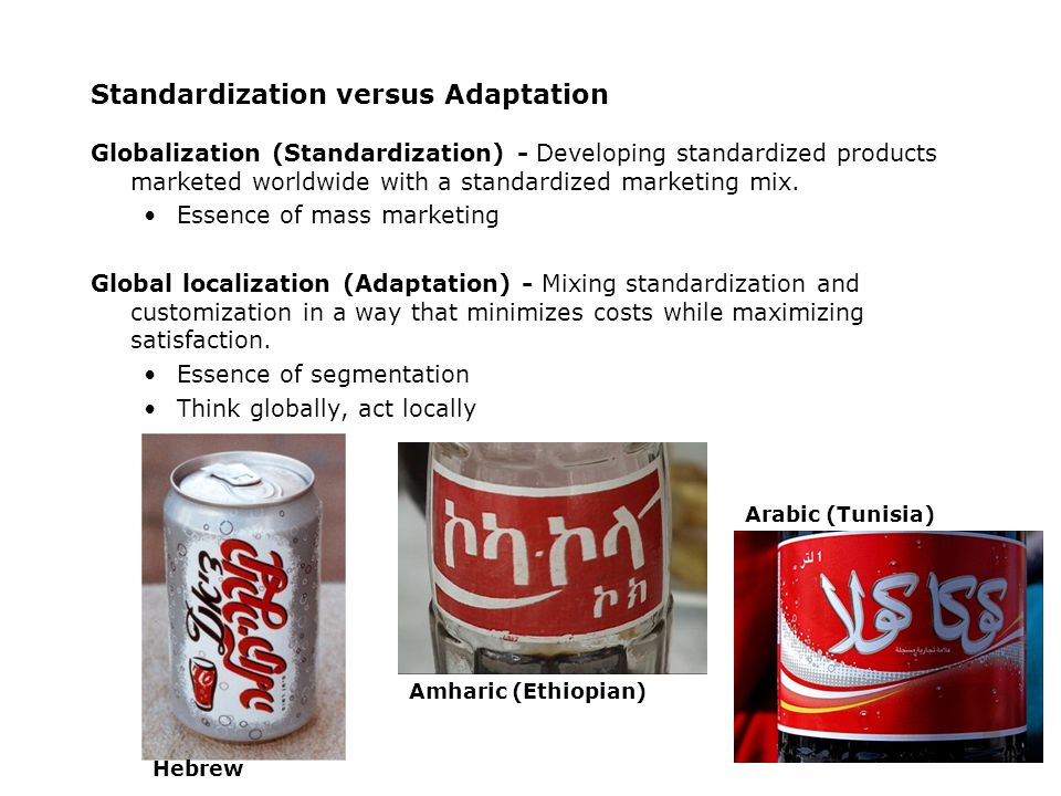 Standardization versus Adaptation Globalization (Standardization) - Developing standardized products marketed worldwide with a standardized marketing mix.
