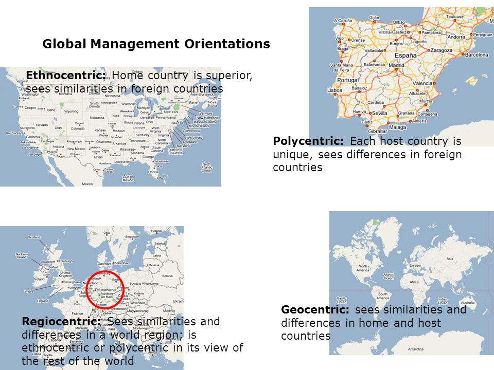 Global Management Orientations Ethnocentric: Home country is superior, sees similarities in foreign countries Regiocentric: Sees similarities and differences in a world region; is ethnocentric or polycentric in its view of the rest of the world Polycentric: Each host country is unique, sees differences in foreign countries Geocentric: sees similarities and differences in home and host countries