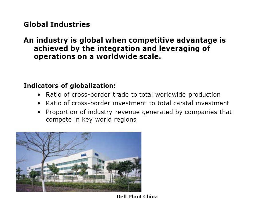 Global Industries An industry is global when competitive advantage is achieved by the integration and leveraging of operations on a worldwide scale.