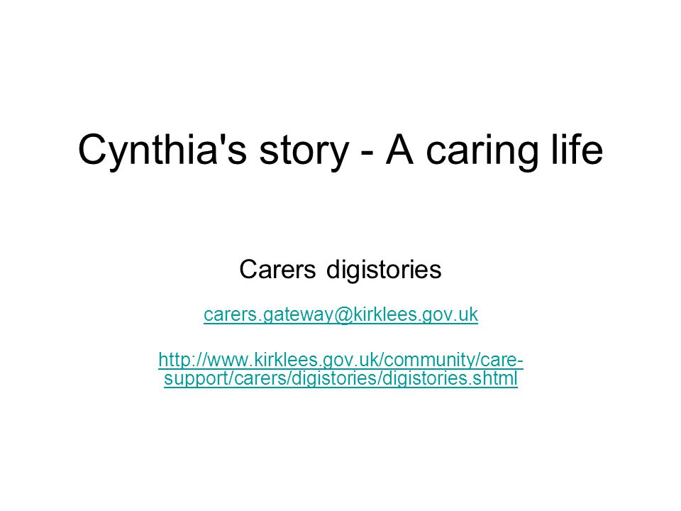 Cynthia's story - A caring life Carers digistories carers.gateway@kirklees.gov.uk http://www.kirklees.gov.uk/community/care- support/carers/digistorie