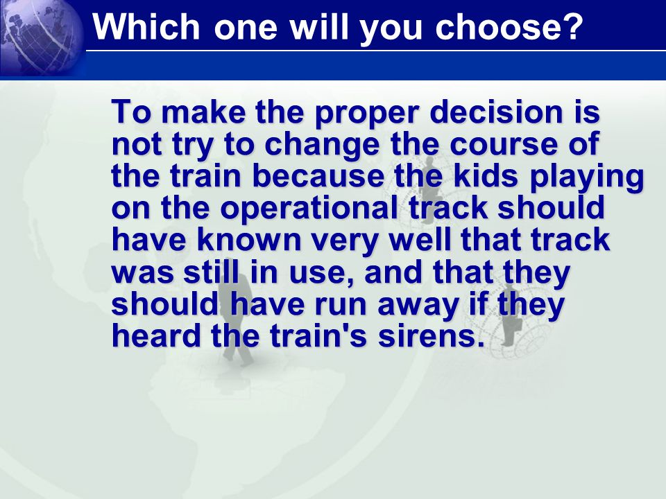 Which one will you choose? To make the proper decision is not try to change the course of the train because the kids playing on the operational track
