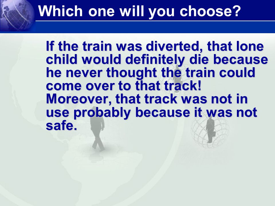 Which one will you choose? If the train was diverted, that lone child would definitely die because he never thought the train could come over to that