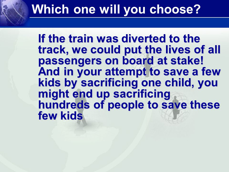 Which one will you choose? If the train was diverted to the track, we could put the lives of all passengers on board at stake! And in your attempt to