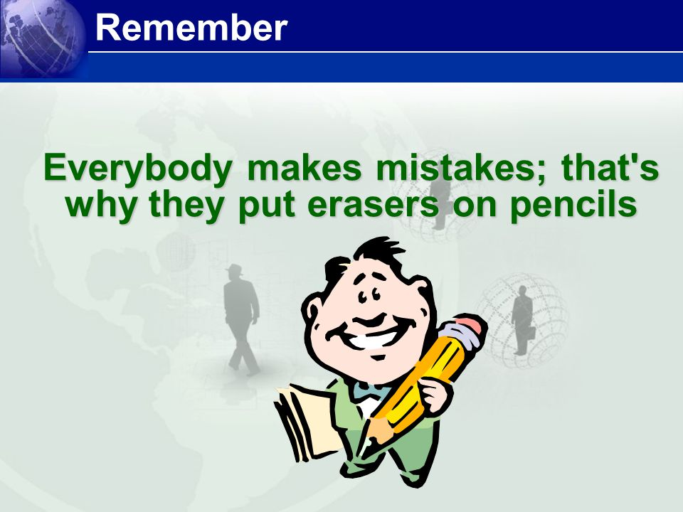 Everybody makes mistakes; that s why they put erasers on pencils Remember